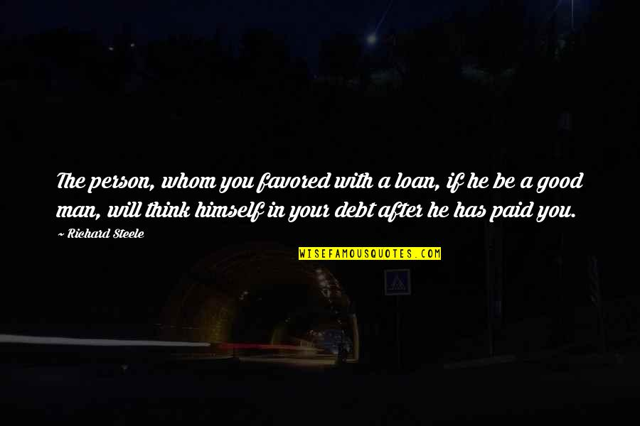 Favored Quotes By Richard Steele: The person, whom you favored with a loan,