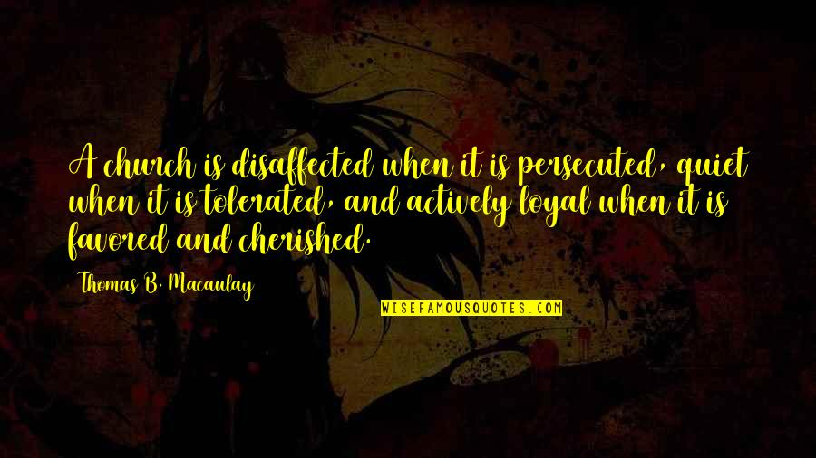 Favored Quotes By Thomas B. Macaulay: A church is disaffected when it is persecuted,