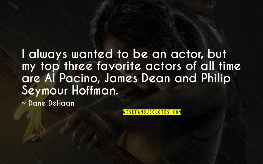 Favorite Actor Quotes By Dane DeHaan: I always wanted to be an actor, but