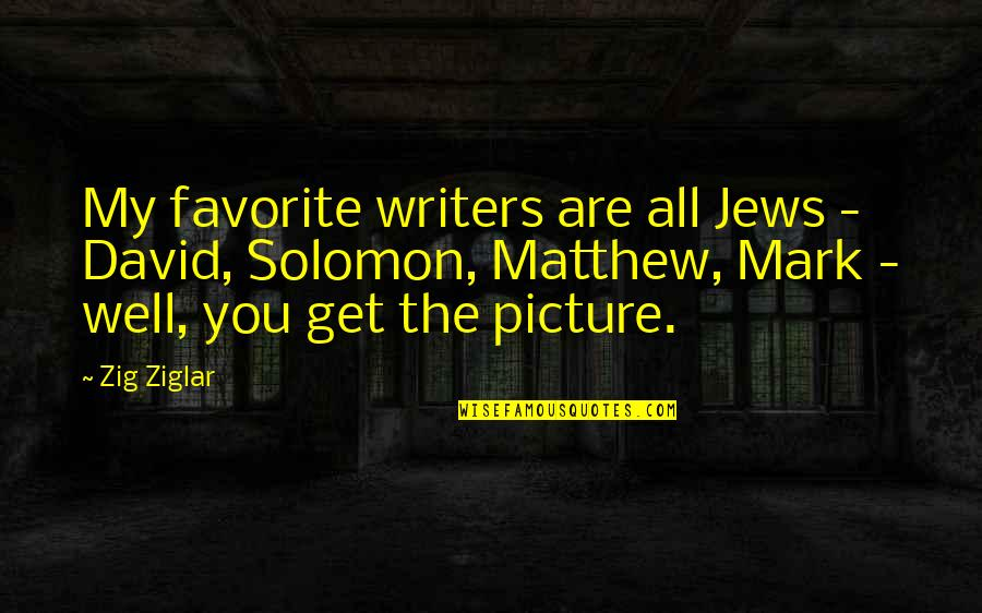 Favorite Picture Quotes By Zig Ziglar: My favorite writers are all Jews - David,