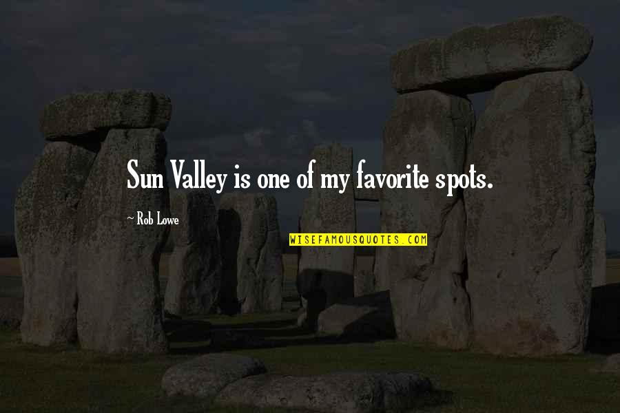 Favorite Spots Quotes By Rob Lowe: Sun Valley is one of my favorite spots.