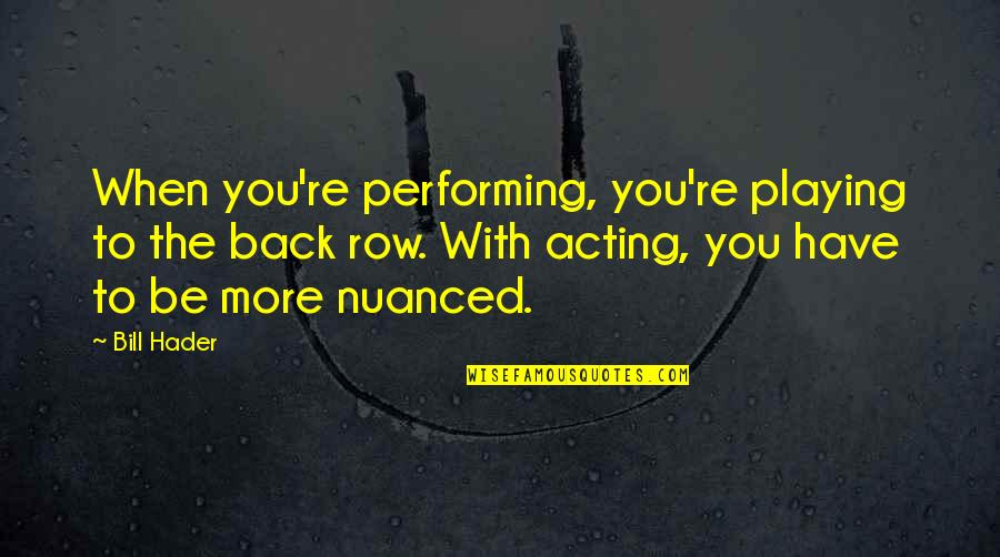 Favoured Quotes By Bill Hader: When you're performing, you're playing to the back