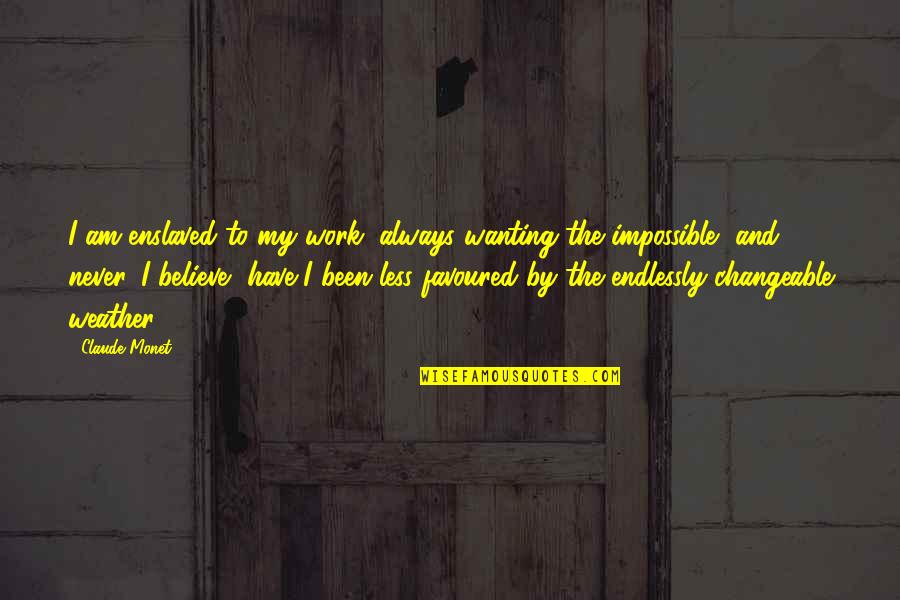 Favoured Quotes By Claude Monet: I am enslaved to my work, always wanting