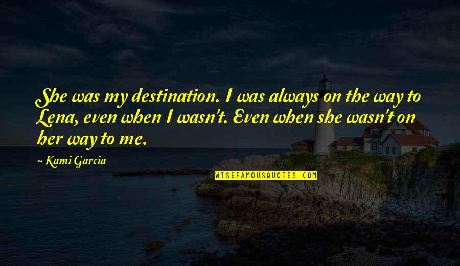 Favoured Quotes By Kami Garcia: She was my destination. I was always on