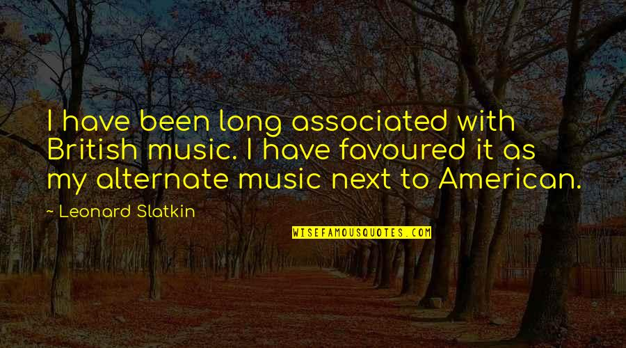 Favoured Quotes By Leonard Slatkin: I have been long associated with British music.