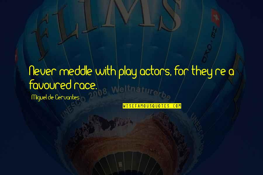 Favoured Quotes By Miguel De Cervantes: Never meddle with play-actors, for they're a favoured