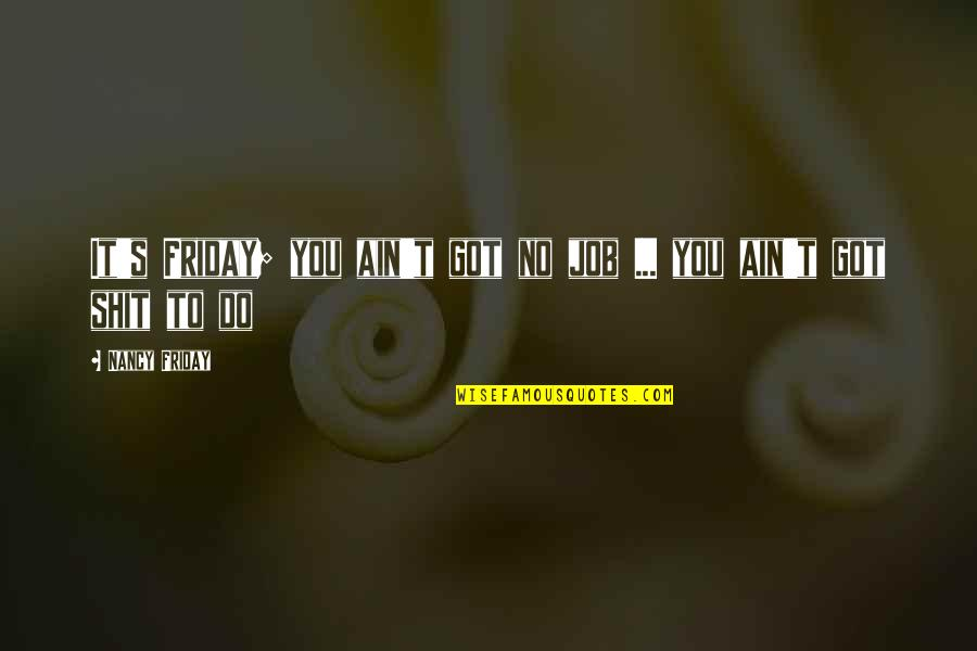 Favoured Quotes By Nancy Friday: It's Friday; you ain't got no job ...
