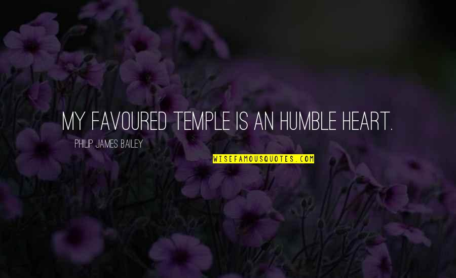 Favoured Quotes By Philip James Bailey: My favoured temple is an humble heart.