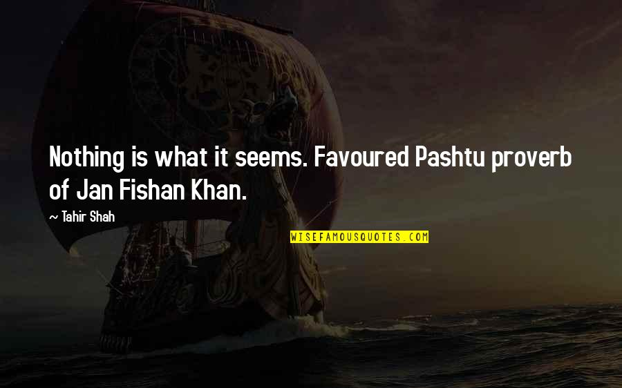 Favoured Quotes By Tahir Shah: Nothing is what it seems. Favoured Pashtu proverb