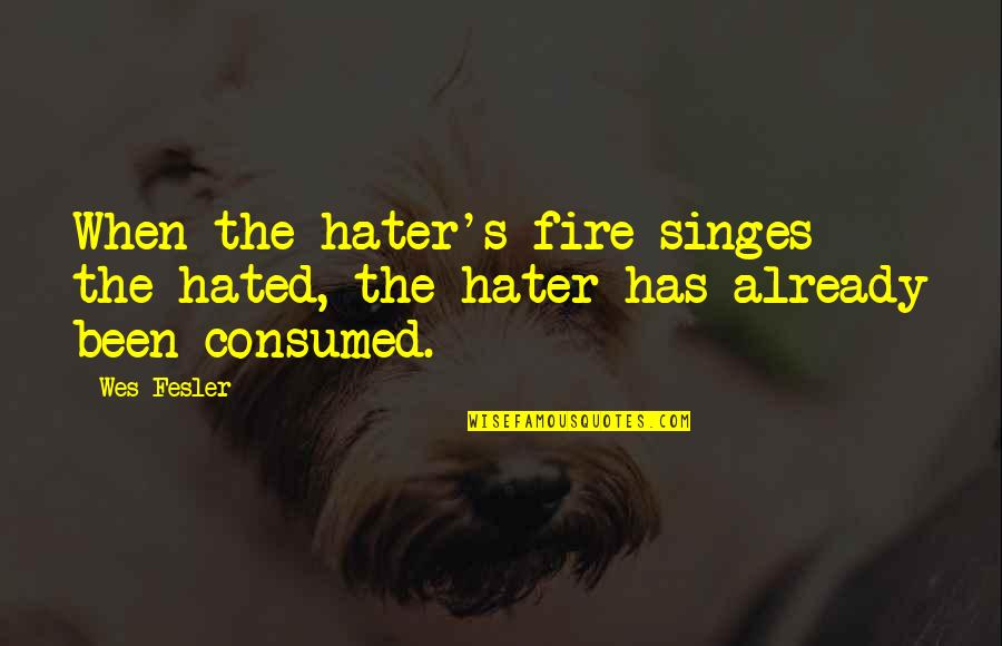 Favoured Quotes By Wes Fesler: When the hater's fire singes the hated, the