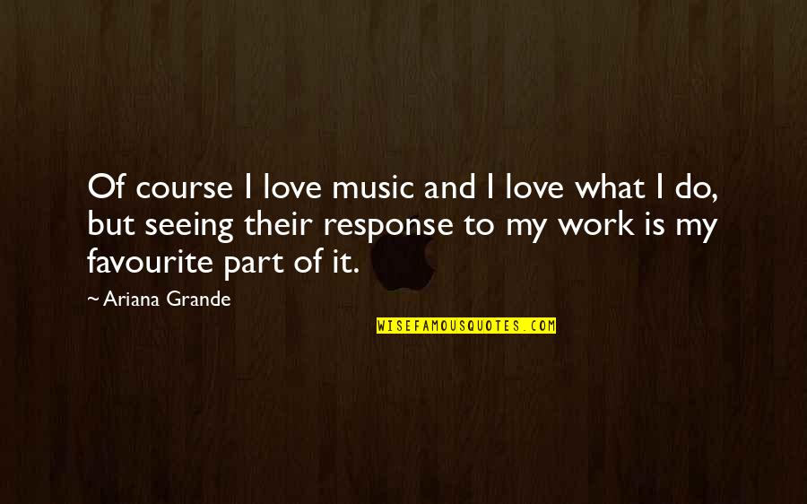 Favourite Music Quotes By Ariana Grande: Of course I love music and I love