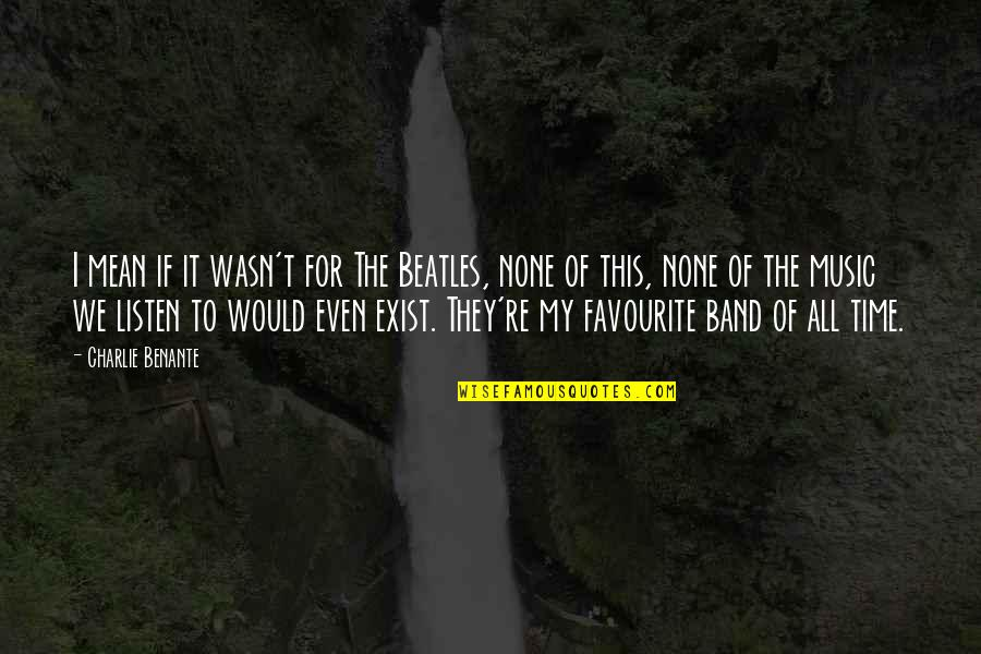 Favourite Music Quotes By Charlie Benante: I mean if it wasn't for The Beatles,