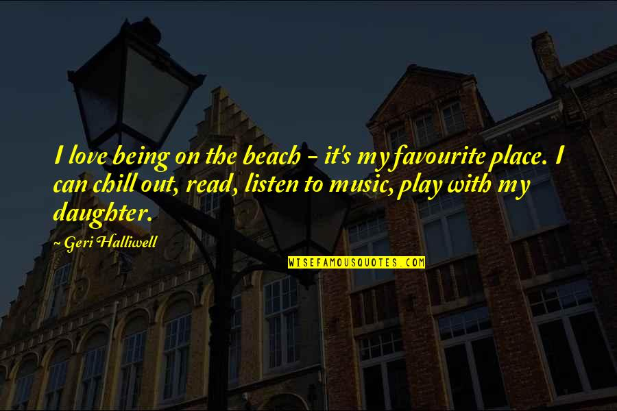 Favourite Music Quotes By Geri Halliwell: I love being on the beach - it's