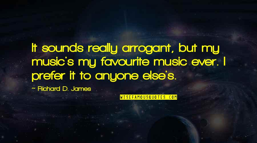 Favourite Music Quotes By Richard D. James: It sounds really arrogant, but my music's my