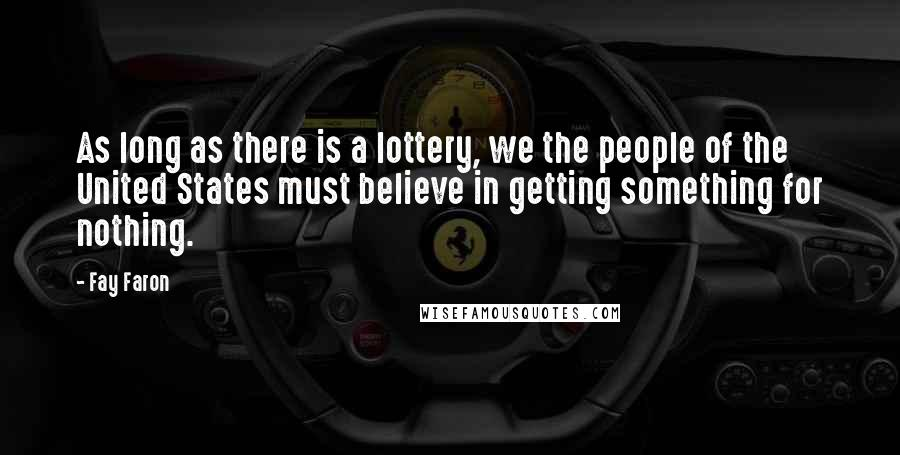 Fay Faron quotes: As long as there is a lottery, we the people of the United States must believe in getting something for nothing.