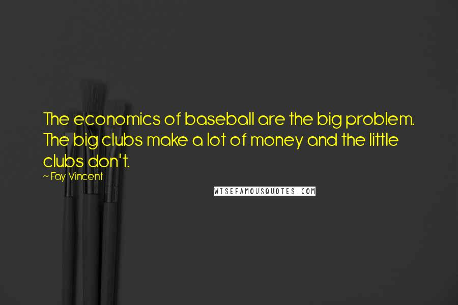 Fay Vincent quotes: The economics of baseball are the big problem. The big clubs make a lot of money and the little clubs don't.