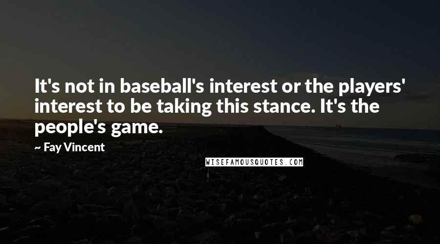 Fay Vincent quotes: It's not in baseball's interest or the players' interest to be taking this stance. It's the people's game.