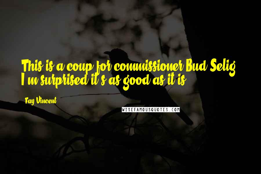 Fay Vincent quotes: This is a coup for commissioner Bud Selig. I'm surprised it's as good as it is.