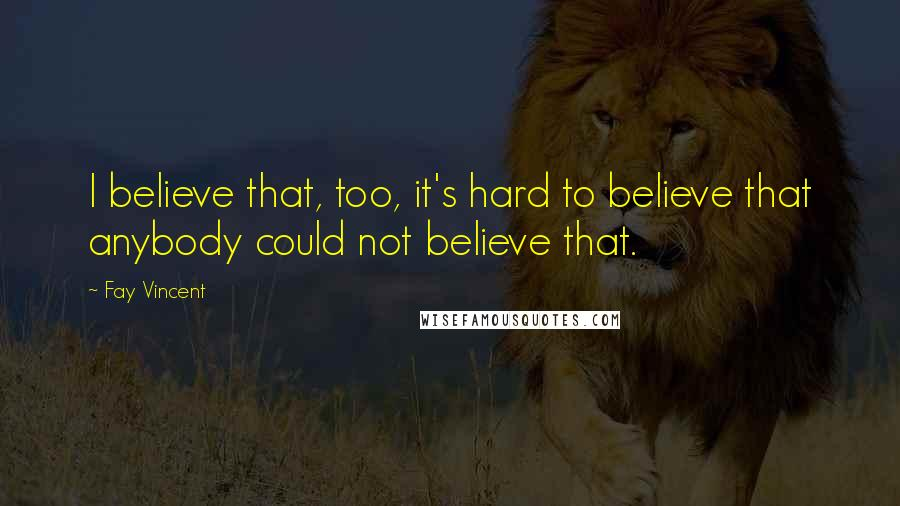 Fay Vincent quotes: I believe that, too, it's hard to believe that anybody could not believe that.