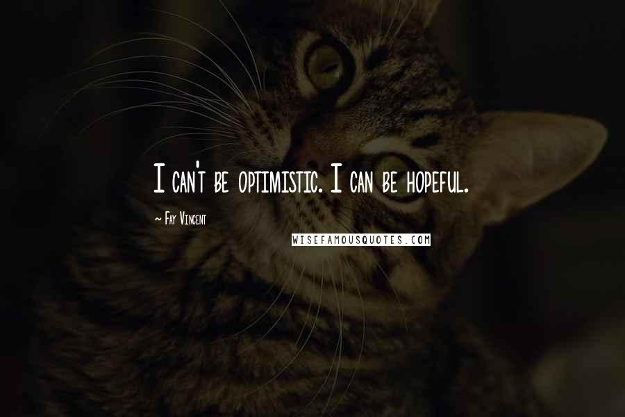 Fay Vincent quotes: I can't be optimistic. I can be hopeful.