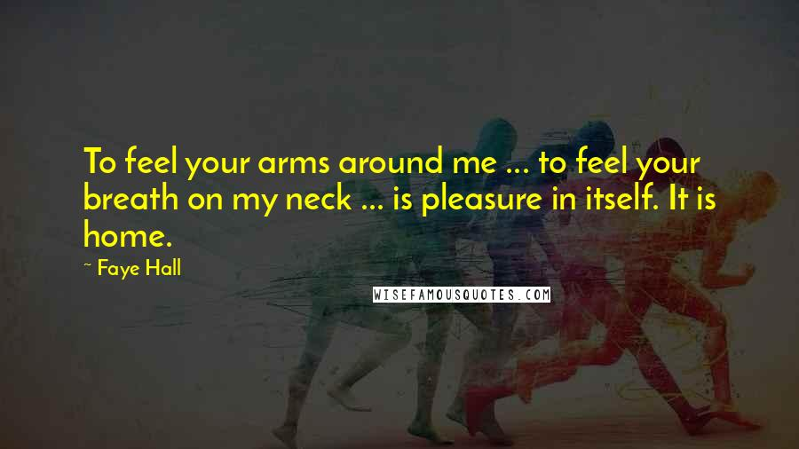 Faye Hall quotes: To feel your arms around me ... to feel your breath on my neck ... is pleasure in itself. It is home.