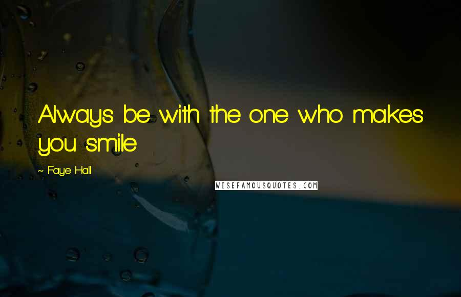 Faye Hall quotes: Always be with the one who makes you smile