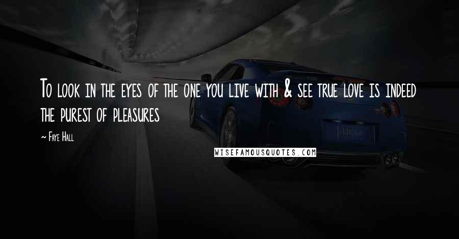 Faye Hall quotes: To look in the eyes of the one you live with & see true love is indeed the purest of pleasures
