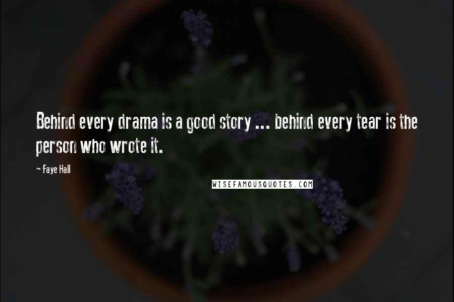 Faye Hall quotes: Behind every drama is a good story ... behind every tear is the person who wrote it.
