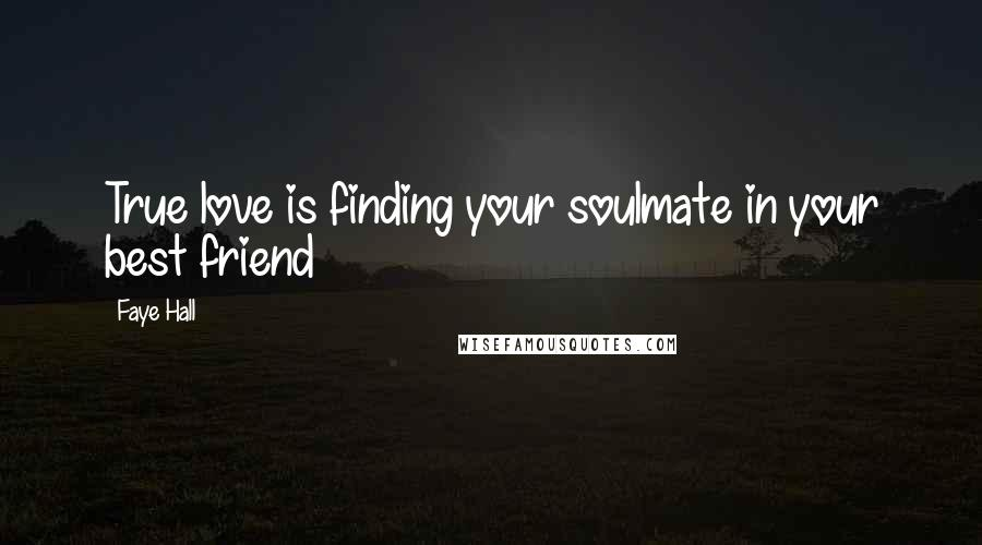 Faye Hall quotes: True love is finding your soulmate in your best friend