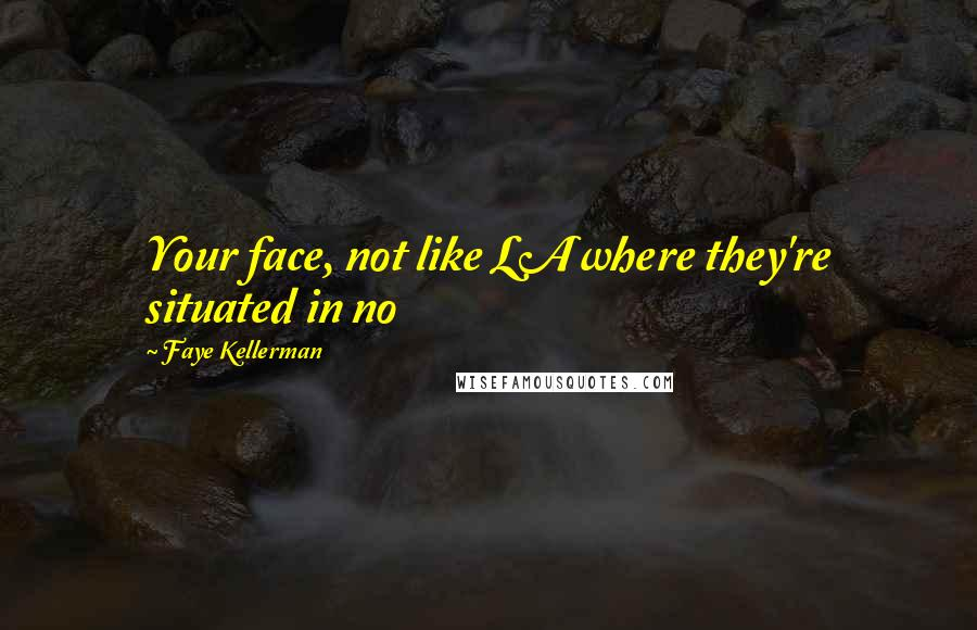 Faye Kellerman quotes: Your face, not like LA where they're situated in no