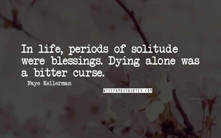 Faye Kellerman quotes: In life, periods of solitude were blessings. Dying alone was a bitter curse.