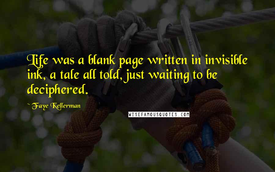 Faye Kellerman quotes: Life was a blank page written in invisible ink, a tale all told, just waiting to be deciphered.