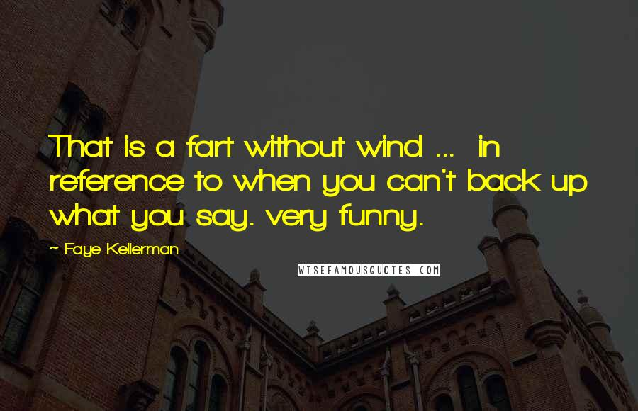 Faye Kellerman quotes: That is a fart without wind ... in reference to when you can't back up what you say. very funny.