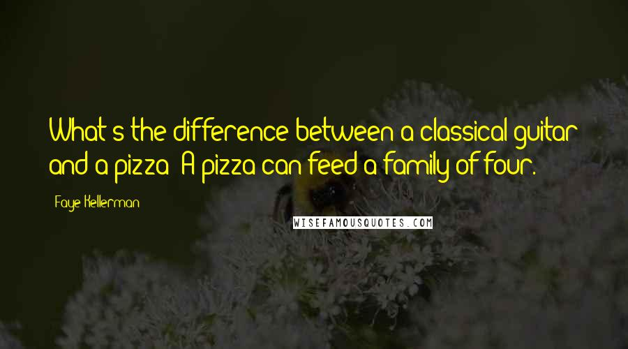 Faye Kellerman quotes: What's the difference between a classical guitar and a pizza? A pizza can feed a family of four.