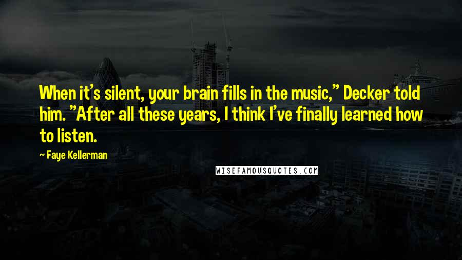 "Faye Kellerman quotes: When it's silent, your brain fills in the music,"" Decker told him. ""After all these years, I think I've finally learned how to listen."