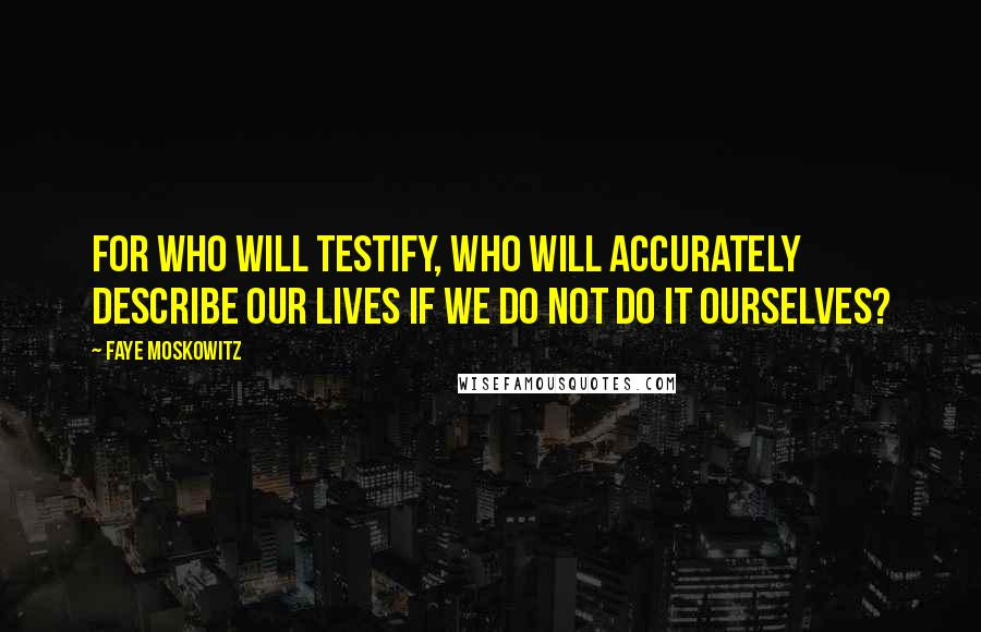 Faye Moskowitz quotes: For who will testify, who will accurately describe our lives if we do not do it ourselves?