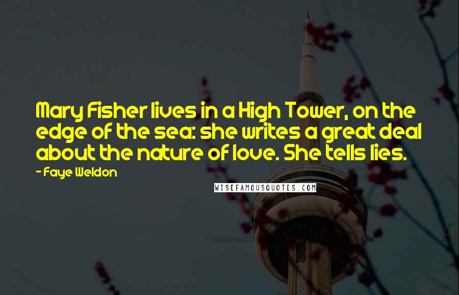 Faye Weldon quotes: Mary Fisher lives in a High Tower, on the edge of the sea: she writes a great deal about the nature of love. She tells lies.