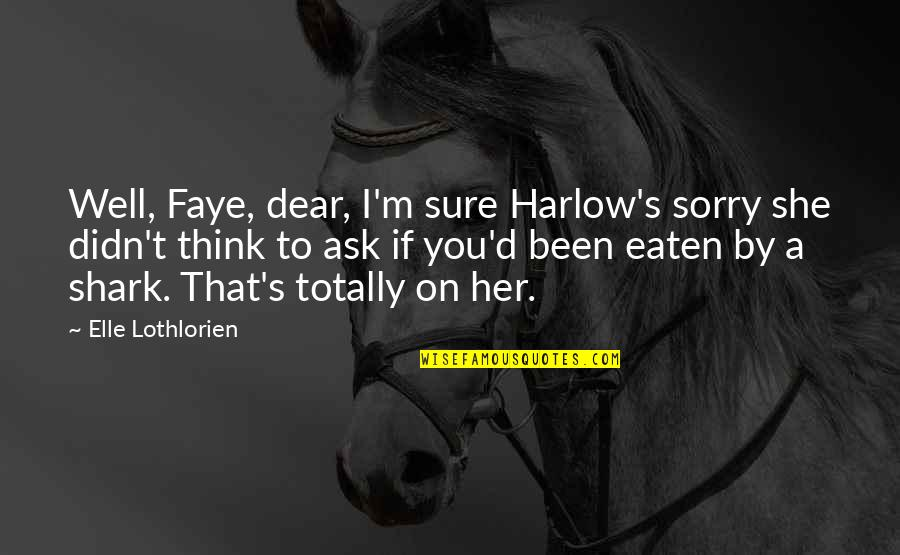 Faye's Quotes By Elle Lothlorien: Well, Faye, dear, I'm sure Harlow's sorry she