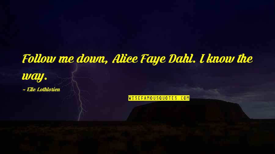 Faye's Quotes By Elle Lothlorien: Follow me down, Alice Faye Dahl. I know