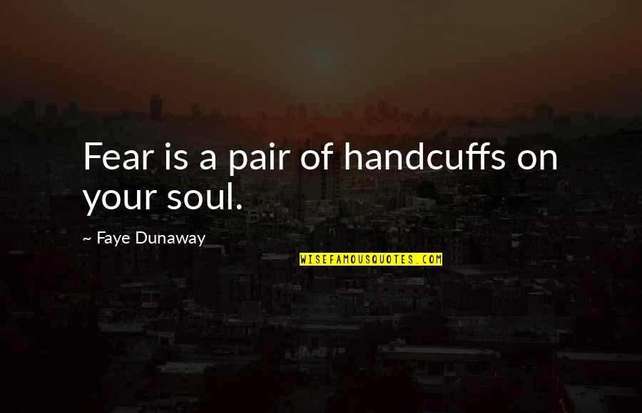 Faye's Quotes By Faye Dunaway: Fear is a pair of handcuffs on your