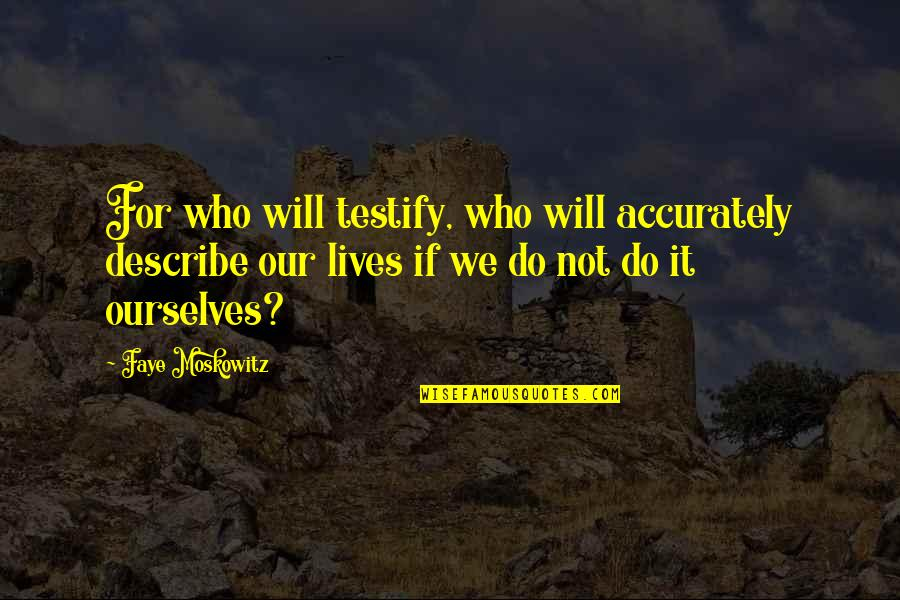 Faye's Quotes By Faye Moskowitz: For who will testify, who will accurately describe