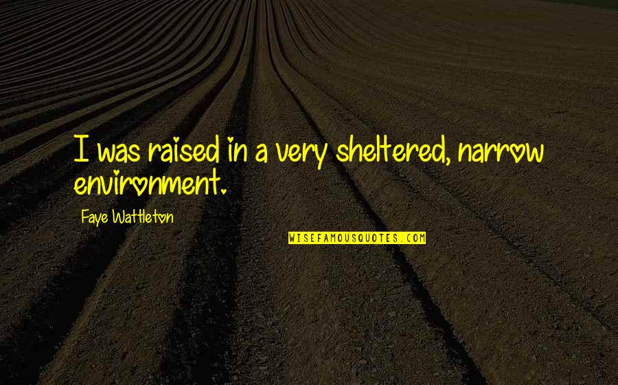 Faye's Quotes By Faye Wattleton: I was raised in a very sheltered, narrow