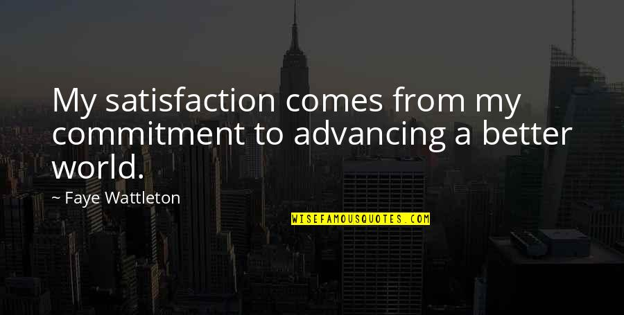 Faye's Quotes By Faye Wattleton: My satisfaction comes from my commitment to advancing