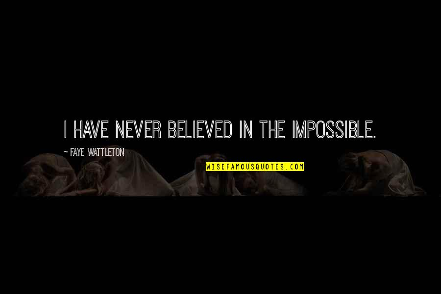 Faye's Quotes By Faye Wattleton: I have never believed in the impossible.