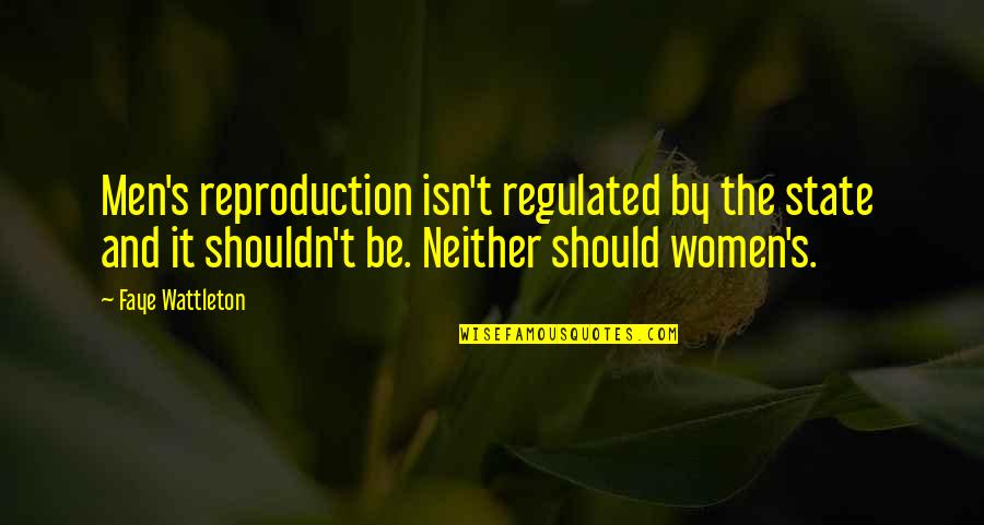 Faye's Quotes By Faye Wattleton: Men's reproduction isn't regulated by the state and