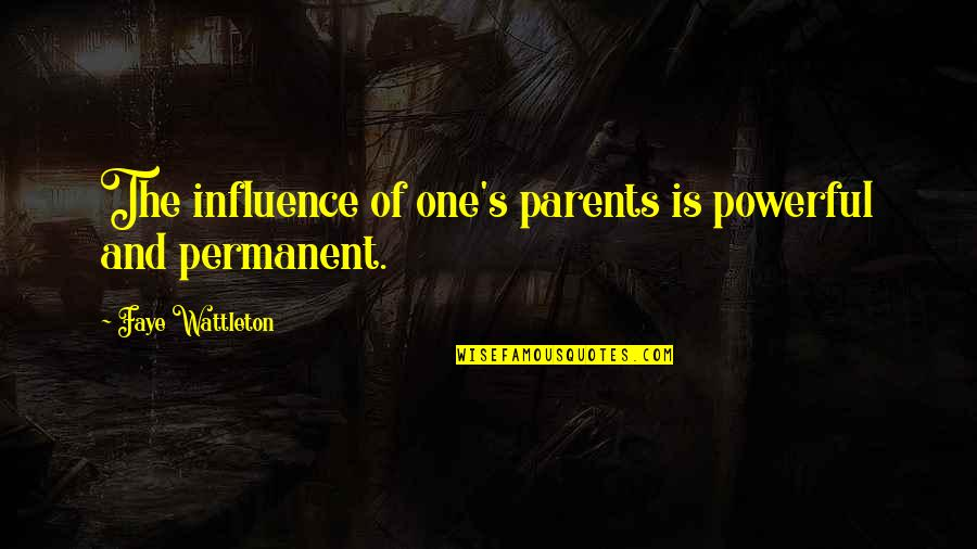 Faye's Quotes By Faye Wattleton: The influence of one's parents is powerful and