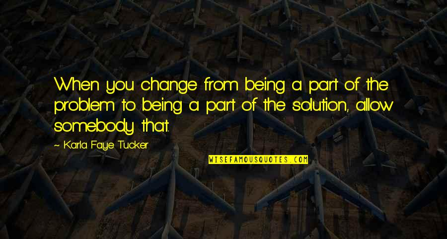 Faye's Quotes By Karla Faye Tucker: When you change from being a part of