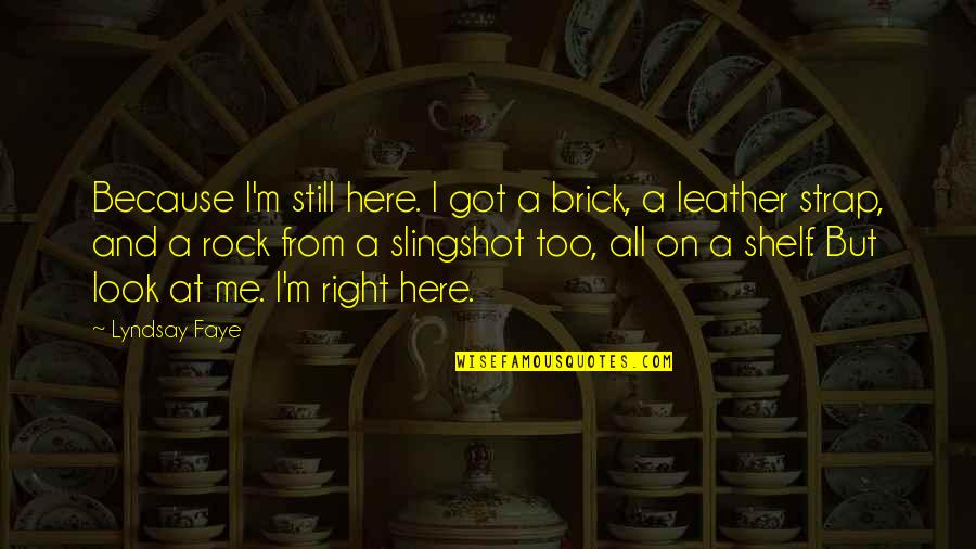 Faye's Quotes By Lyndsay Faye: Because I'm still here. I got a brick,
