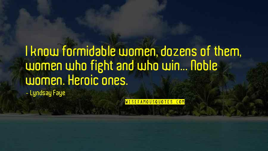 Faye's Quotes By Lyndsay Faye: I know formidable women, dozens of them, women