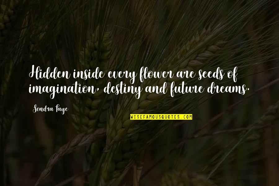 Faye's Quotes By Sondra Faye: Hidden inside every flower are seeds of imagination,
